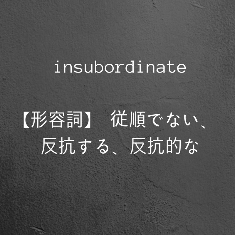 insubordinate【形容詞】 従順でない、反抗する、反抗的な